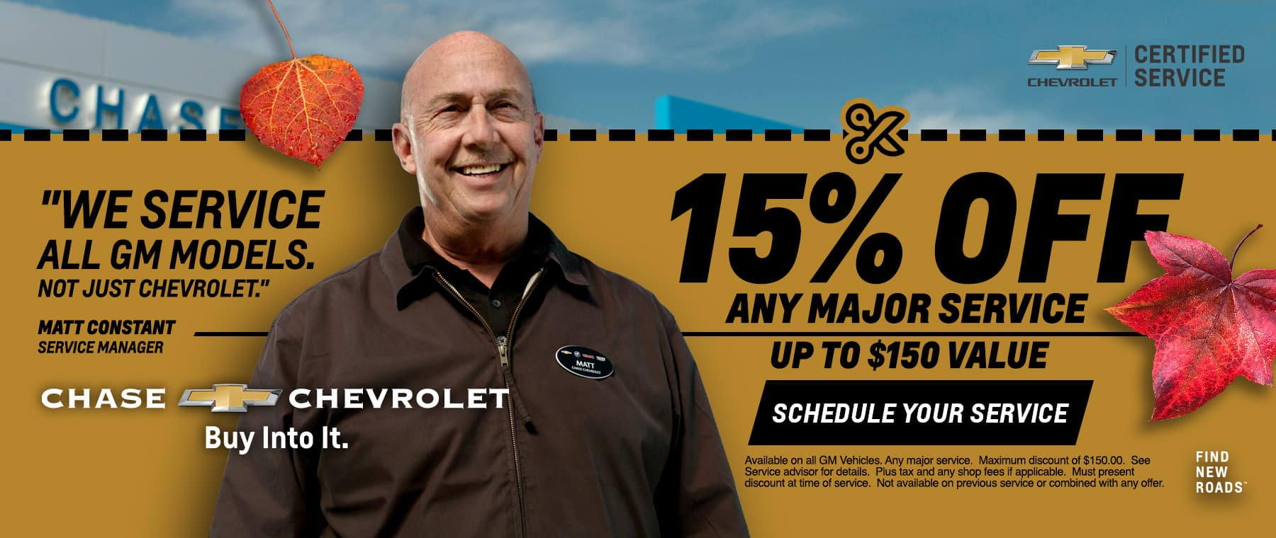 15% Off Any Major Service (Up To $150 Value) Schedule Your Service. Available on all GM Vehicles. Any major service. Maximum discount of $150.00. See Service advisor for details. Plus tax and any shop fees if applicable. Must present discount at time of service. Not available on previous service or combined with any offer.