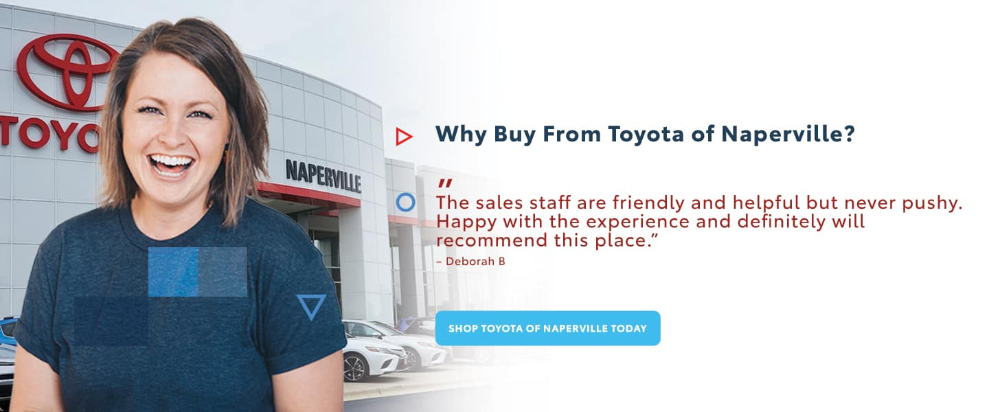 Why buy from Toyota of Naperville - The sales staff are friendly and helpful and never pushy - Happy with this experience and definitely will recommend this place - Shop Toyota of Naperville today
