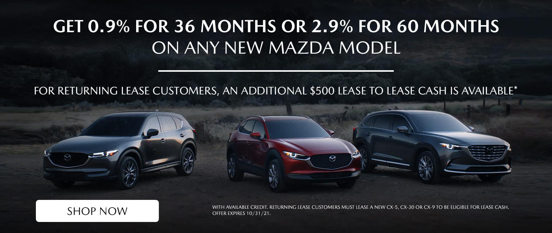 Get 0.9% for 36 months OR 2.9% for 60 months on a new CX-30, CX-5 or CX-9, For returning lease customers, an additional $500 Lease to Lease cash is available*